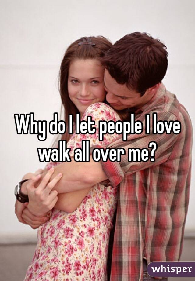 Why do I let people I love walk all over me?