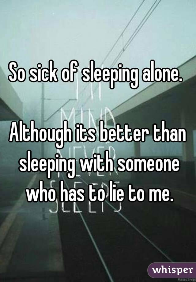So sick of sleeping alone.   Although its better than sleeping with someone who has to lie to me.