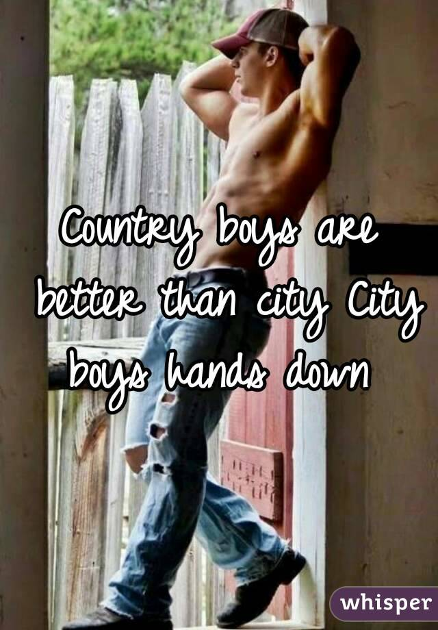 Country boys are better than city City boys hands down