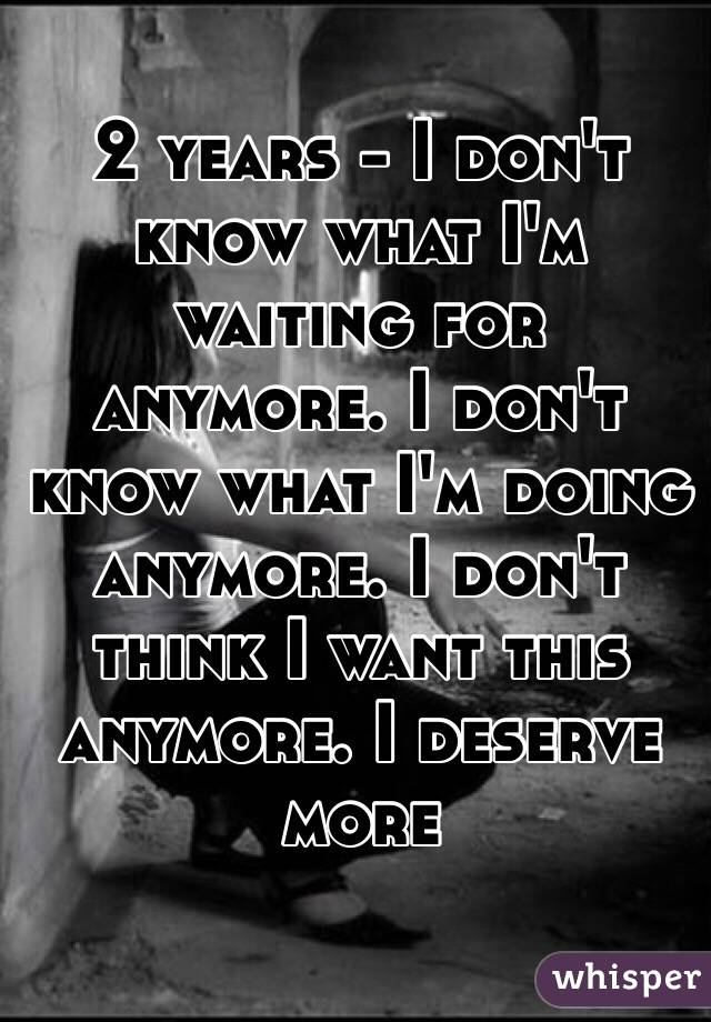 2 years - I don't know what I'm waiting for anymore. I don't know what I'm doing anymore. I don't think I want this anymore. I deserve more