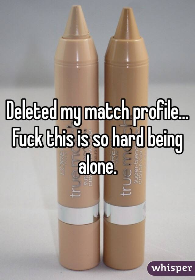 Deleted my match profile... Fuck this is so hard being alone.