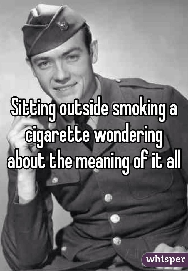Sitting outside smoking a cigarette wondering about the meaning of it all