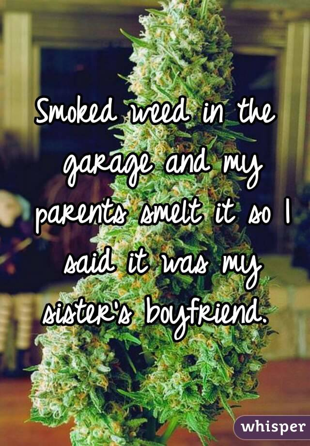 Smoked weed in the garage and my parents smelt it so I said it was my sister's boyfriend.