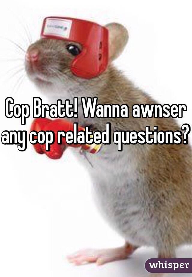 Cop Bratt! Wanna awnser any cop related questions?