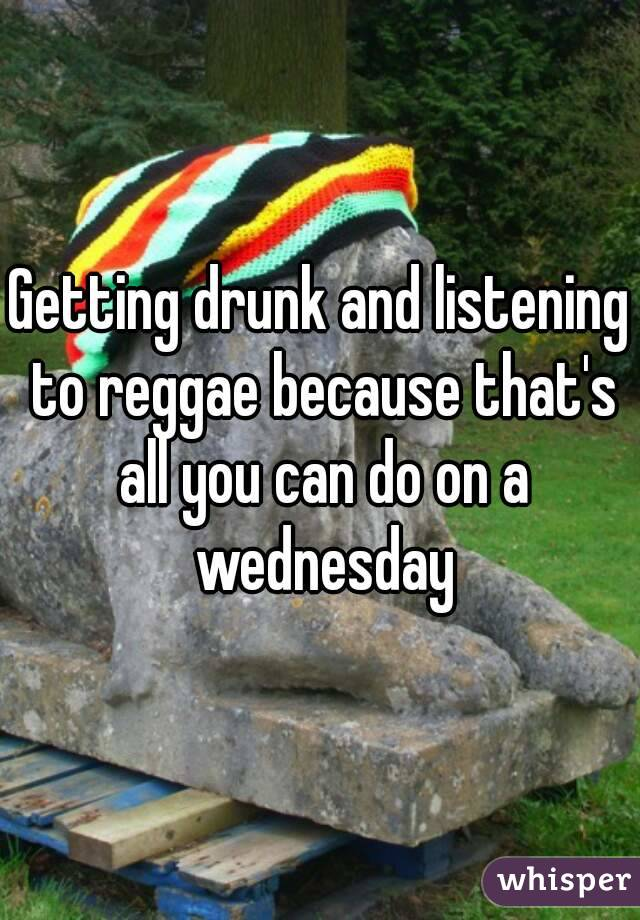Getting drunk and listening to reggae because that's all you can do on a wednesday