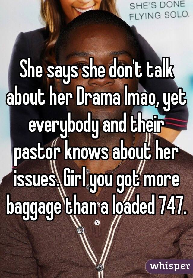She says she don't talk about her Drama lmao, yet everybody and their pastor knows about her issues. Girl you got more baggage than a loaded 747.