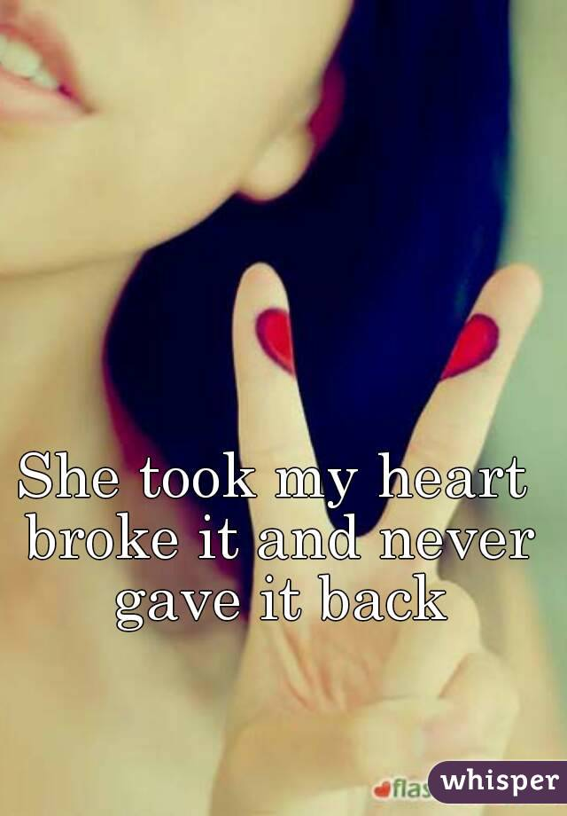 She took my heart broke it and never gave it back