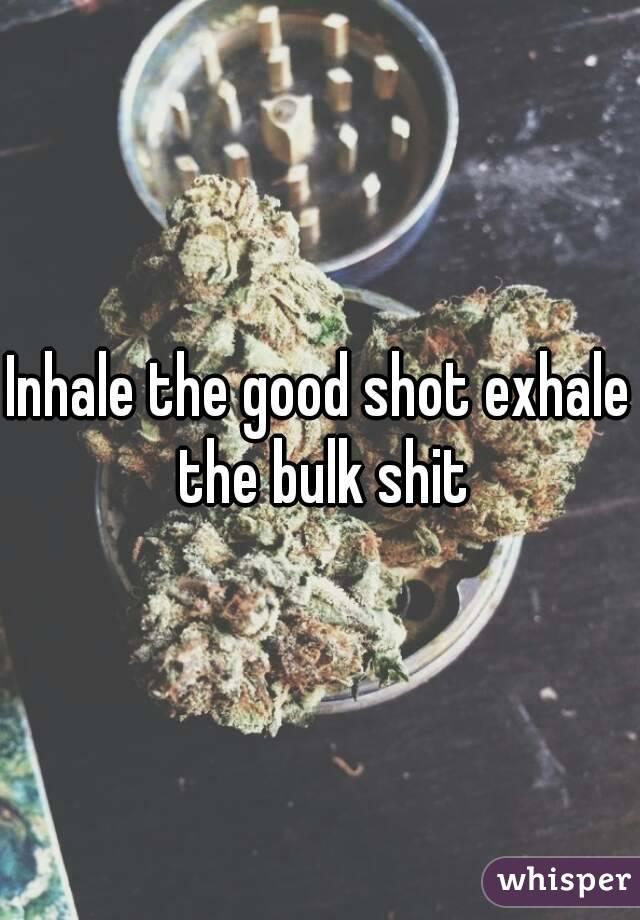 Inhale the good shot exhale the bulk shit