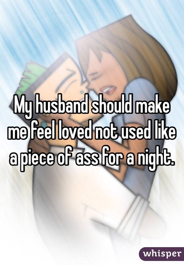 My husband should make me feel loved not used like a piece of ass for a night.