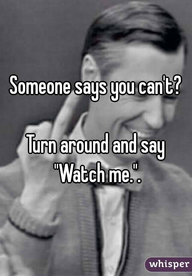 """Someone says you can't?  Turn around and say """"Watch me.""""."""