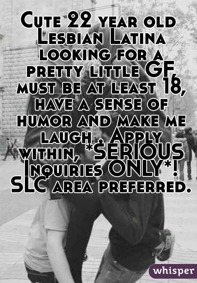 Cute 22 year old Lesbian Latina looking for a pretty little GF, must be at least 18, have a sense of humor and make me laugh . Apply within, *SERIOUS Inquiries ONLY*! SLC area preferred.