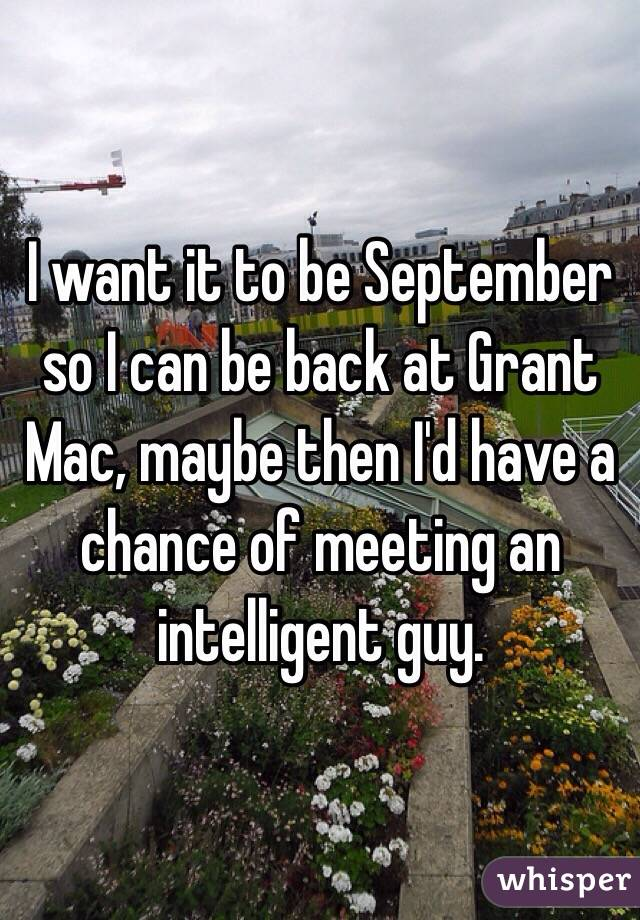 I want it to be September so I can be back at Grant Mac, maybe then I'd have a chance of meeting an intelligent guy.