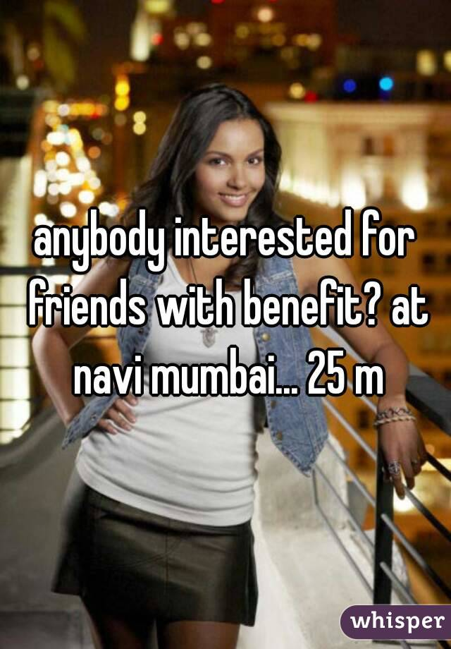 anybody interested for friends with benefit? at navi mumbai... 25 m