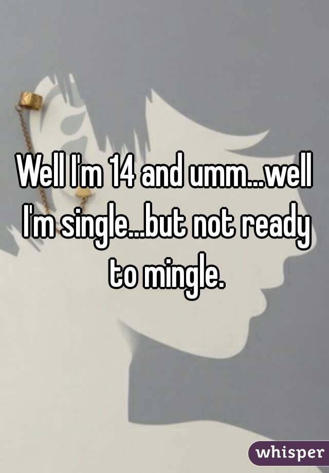 Well I'm 14 and umm...well I'm single...but not ready to mingle.