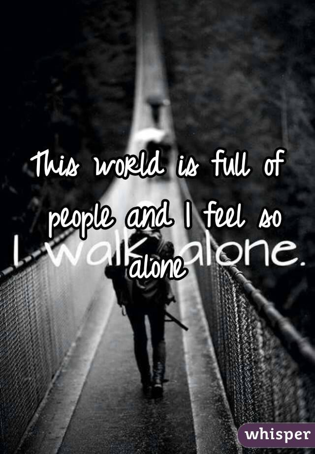 This world is full of people and I feel so alone