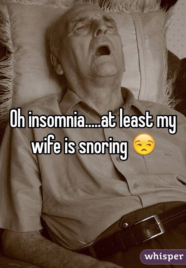 Oh insomnia.....at least my wife is snoring 😒