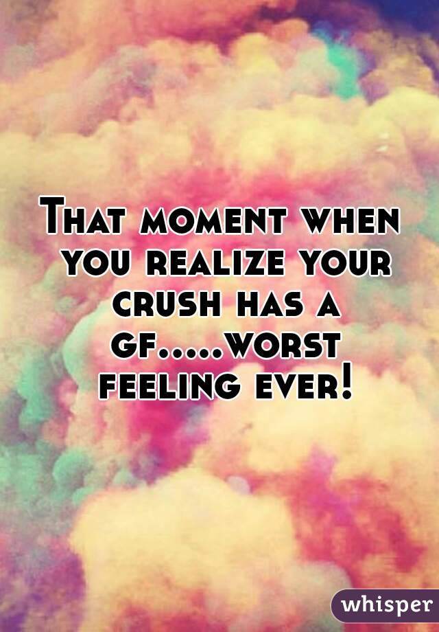 That moment when you realize your crush has a gf.....worst feeling ever!