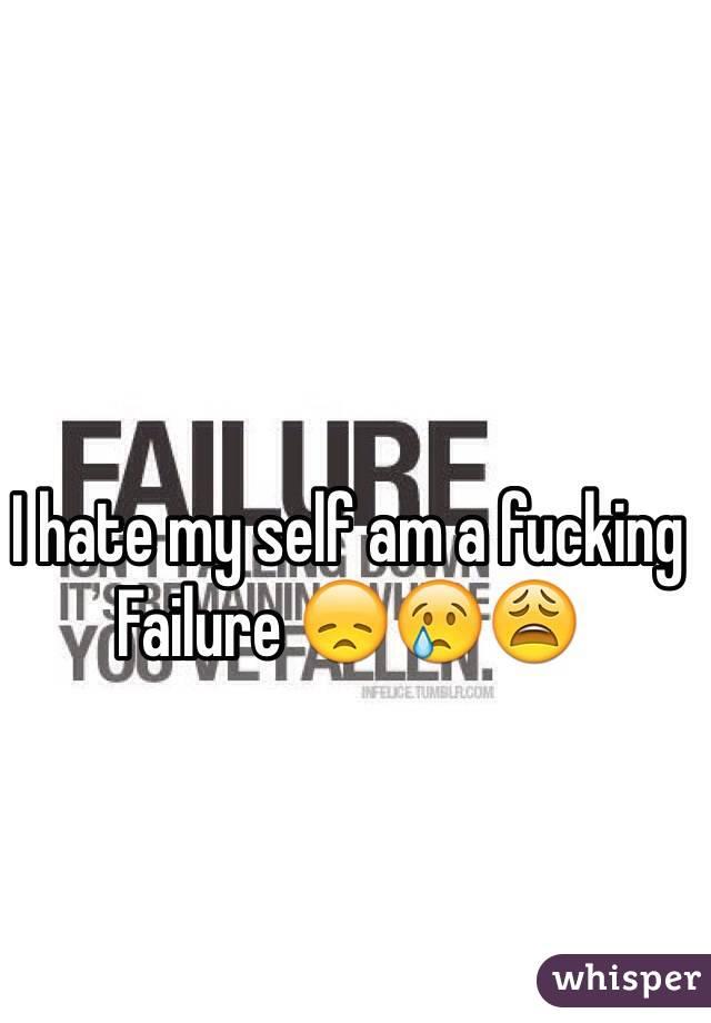I hate my self am a fucking Failure 😞😢😩