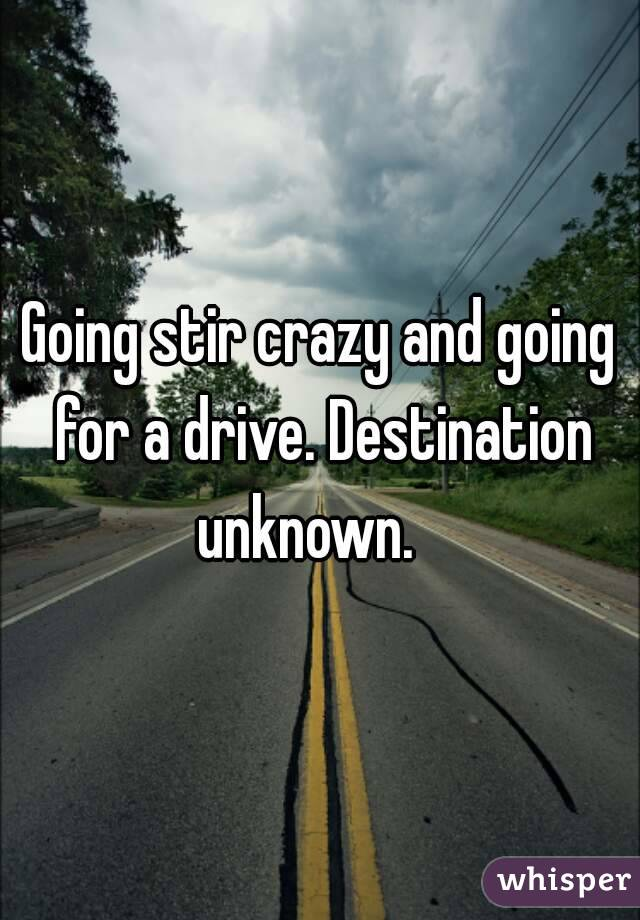 Going stir crazy and going for a drive. Destination unknown.