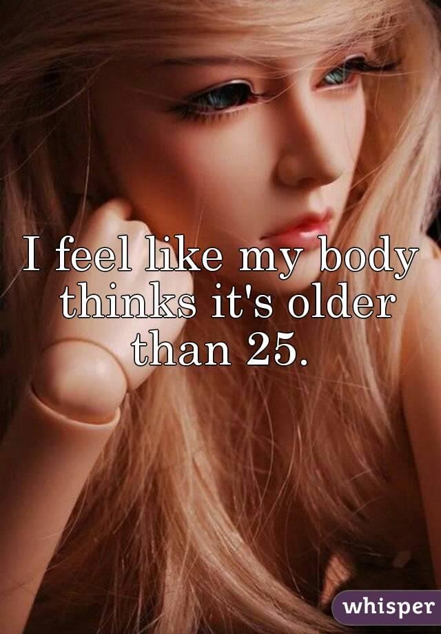 I feel like my body thinks it's older than 25.