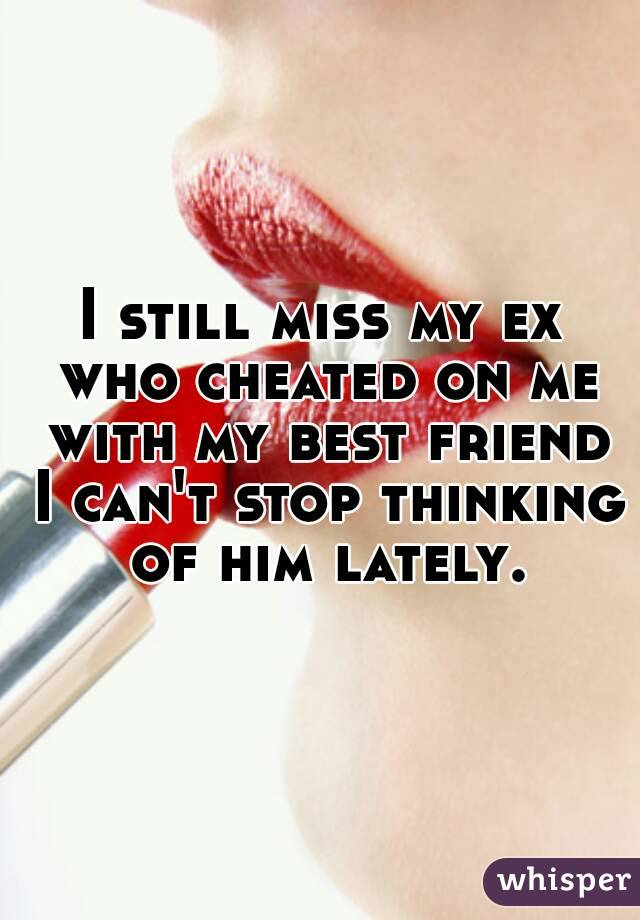 I still miss my ex who cheated on me with my best friend I can't stop thinking of him lately.