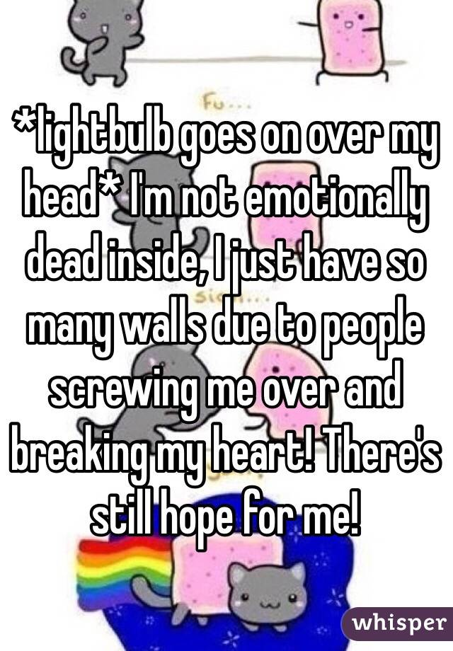 *lightbulb goes on over my head* I'm not emotionally dead inside, I just have so many walls due to people screwing me over and breaking my heart! There's still hope for me!