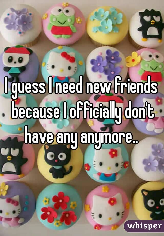I guess I need new friends because I officially don't have any anymore..