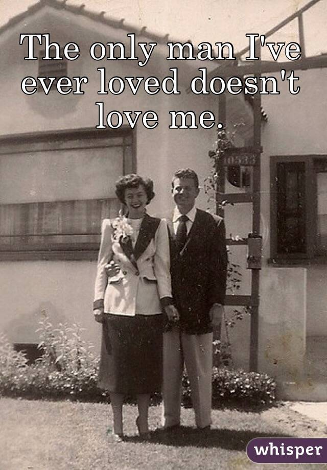 The only man I've ever loved doesn't love me.