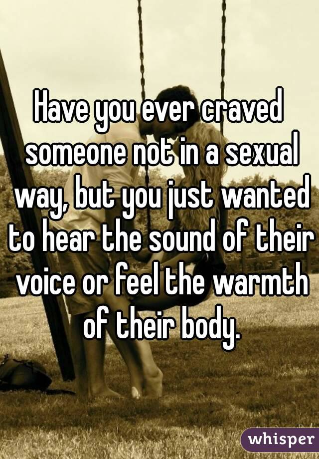 Have you ever craved someone not in a sexual way, but you just wanted to hear the sound of their voice or feel the warmth of their body.