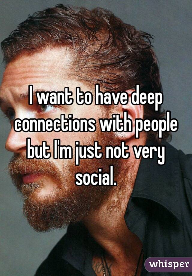 I want to have deep connections with people but I'm just not very social.
