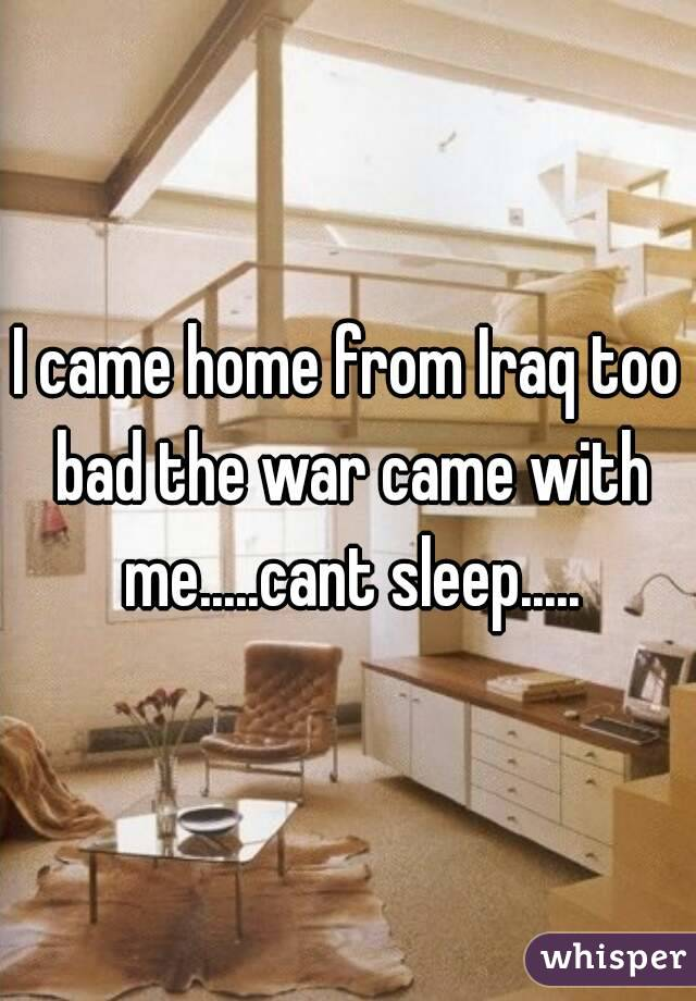 I came home from Iraq too bad the war came with me.....cant sleep.....