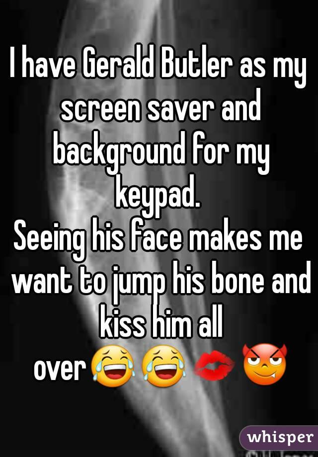 I have Gerald Butler as my screen saver and background for my keypad.  Seeing his face makes me want to jump his bone and kiss him all over😂😂💋😈