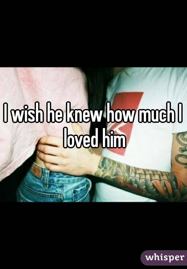 I wish he knew how much I loved him