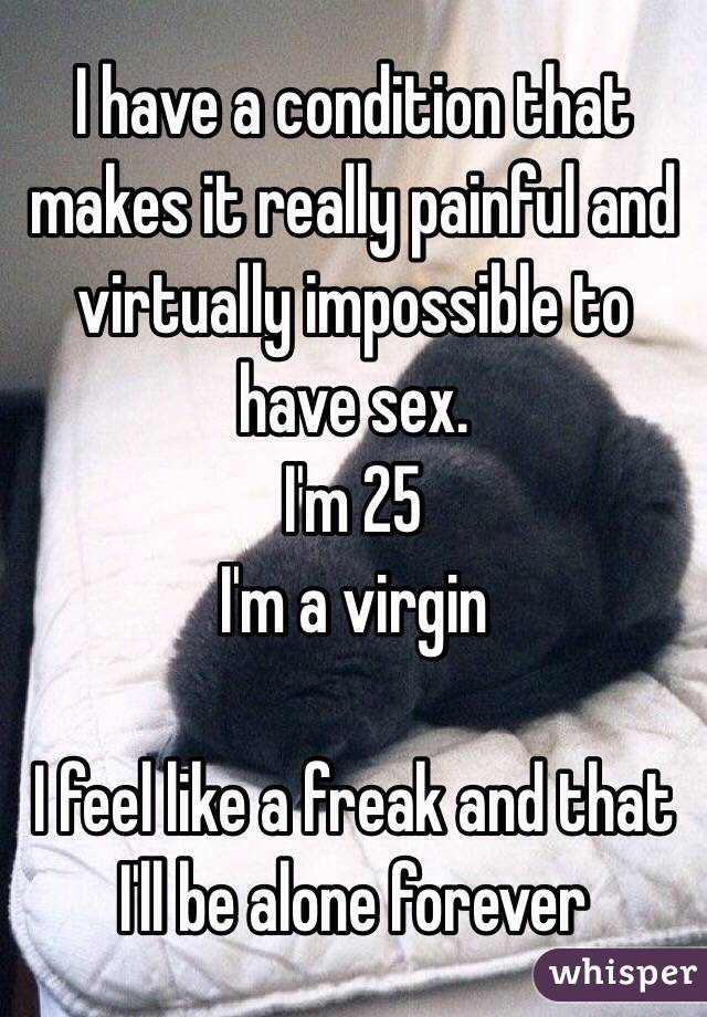 I have a condition that makes it really painful and virtually impossible to have sex.  I'm 25 I'm a virgin  I feel like a freak and that I'll be alone forever