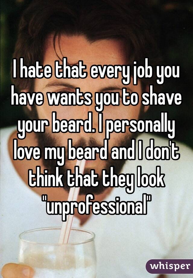 "I hate that every job you have wants you to shave your beard. I personally love my beard and I don't think that they look ""unprofessional"""