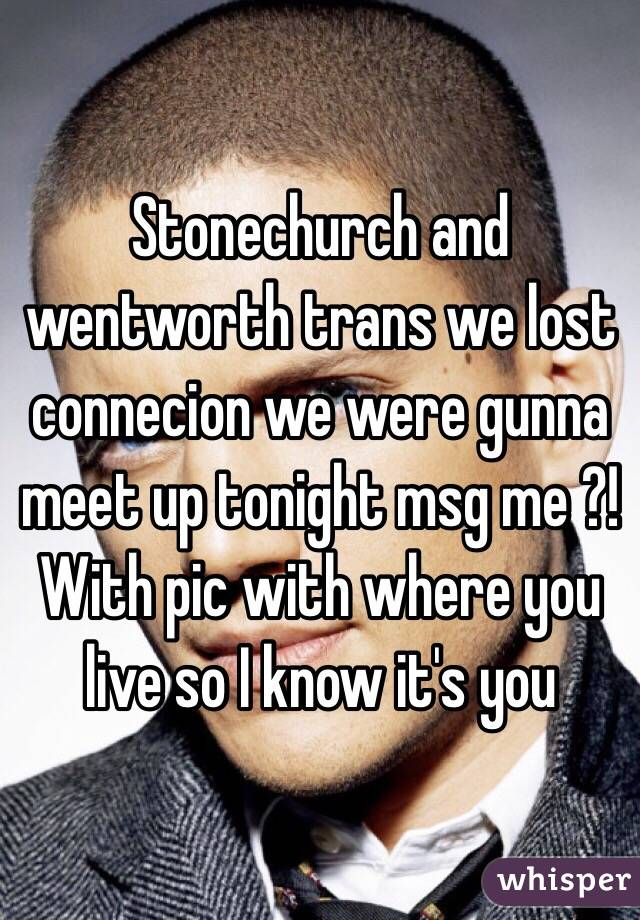 Stonechurch and wentworth trans we lost connecion we were gunna meet up tonight msg me ?! With pic with where you live so I know it's you