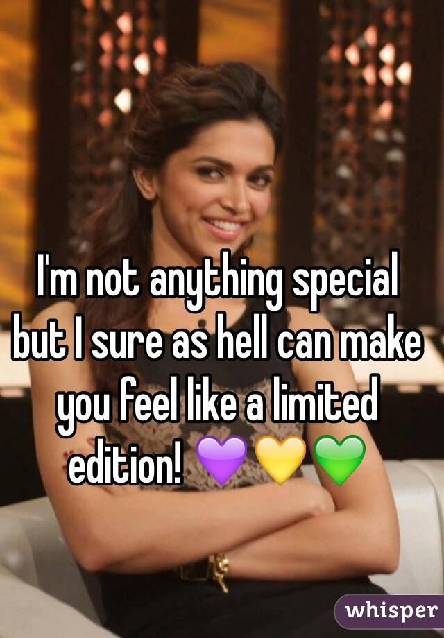 I'm not anything special but I sure as hell can make you feel like a limited edition! 💜💛💚