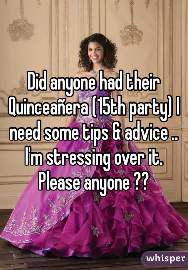 Did anyone had their Quinceañera (15th party) I need some tips & advice .. I'm stressing over it. Please anyone ??