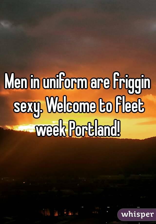 Men in uniform are friggin sexy. Welcome to fleet week Portland!