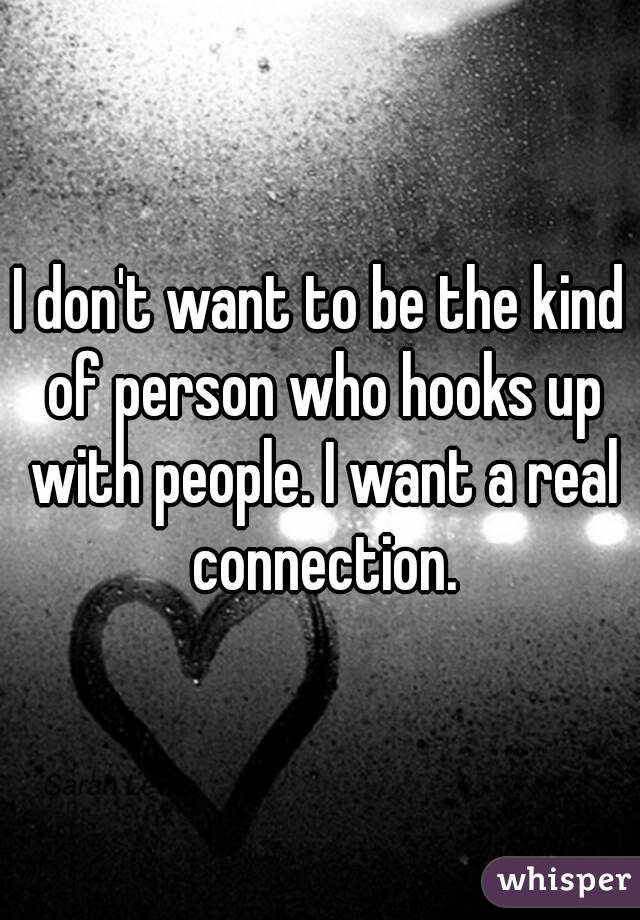 I don't want to be the kind of person who hooks up with people. I want a real connection.