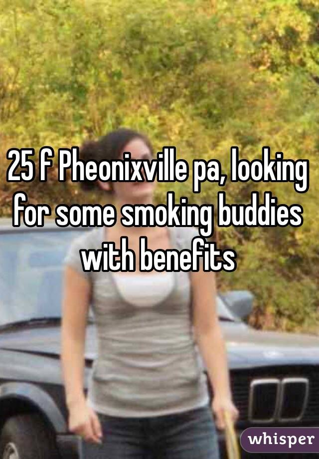 25 f Pheonixville pa, looking for some smoking buddies with benefits