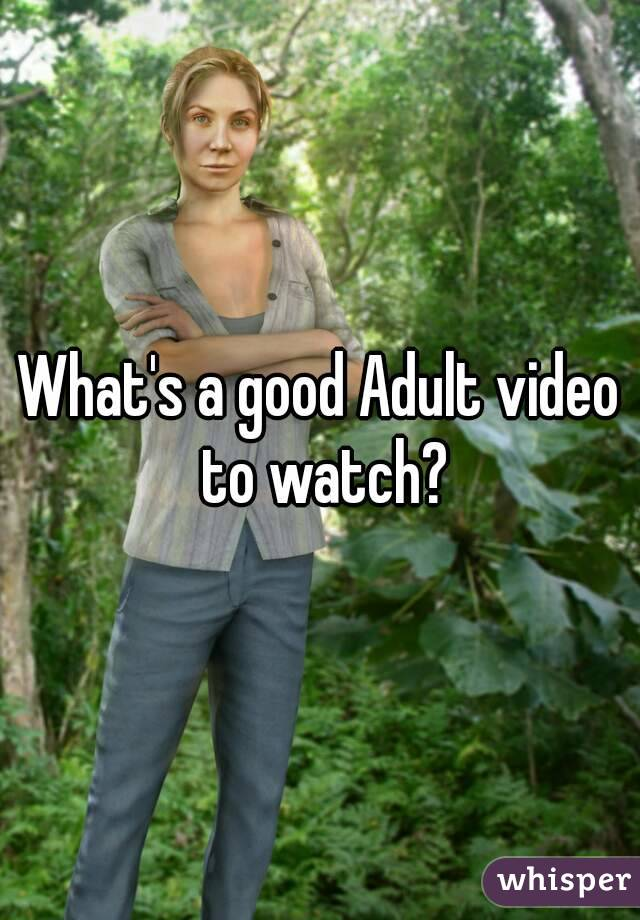 What's a good Adult video to watch?