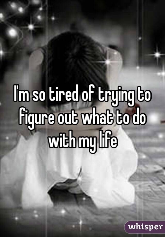I'm so tired of trying to figure out what to do with my life