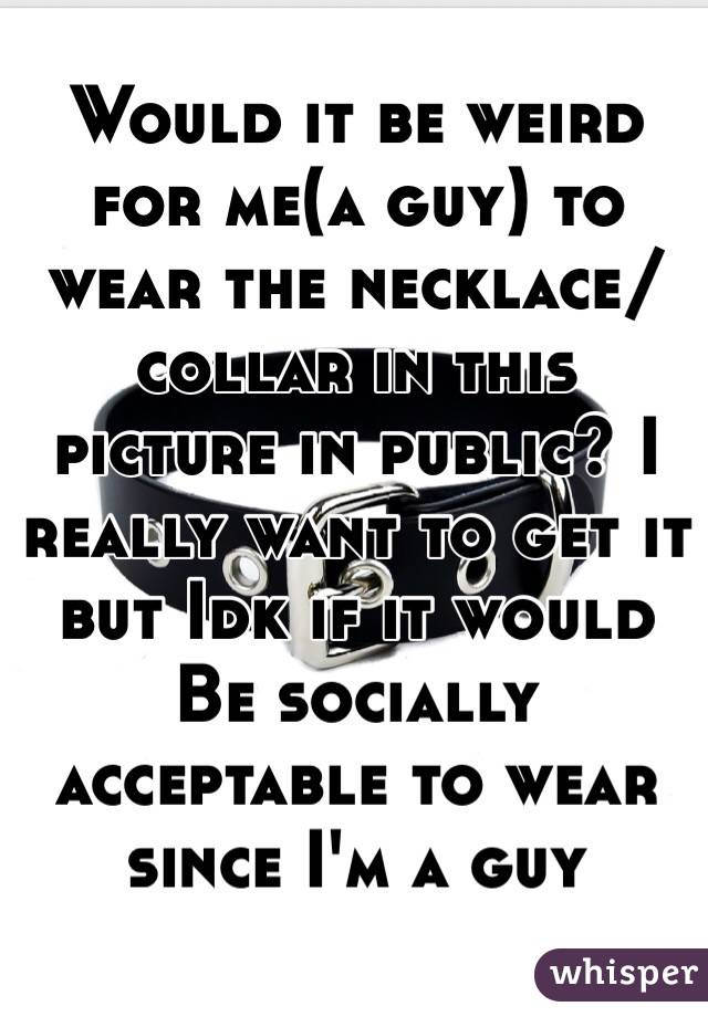 Would it be weird for me(a guy) to wear the necklace/collar in this picture in public? I really want to get it but Idk if it would Be socially acceptable to wear since I'm a guy