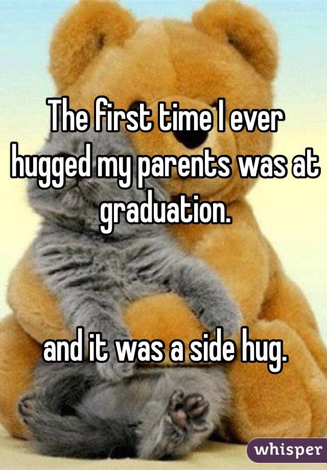The first time I ever hugged my parents was at graduation.    and it was a side hug.