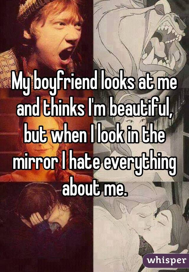 My boyfriend looks at me and thinks I'm beautiful, but when I look in the mirror I hate everything about me.