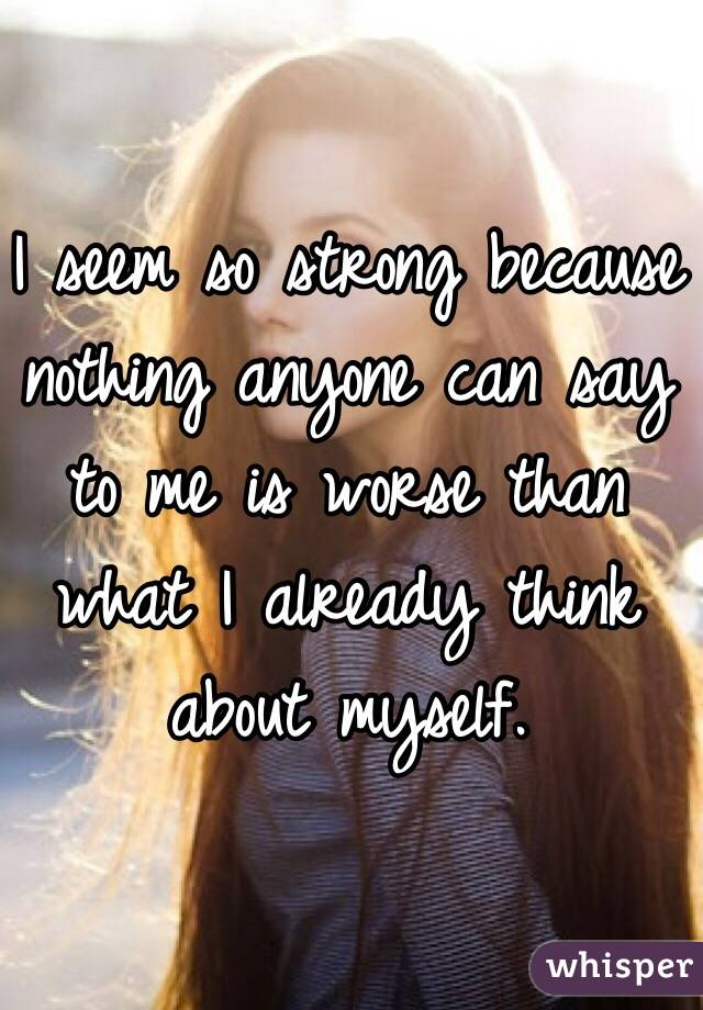 I seem so strong because nothing anyone can say to me is worse than what I already think about myself.