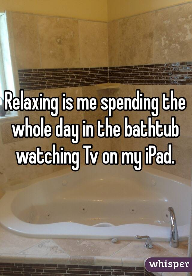 Relaxing is me spending the whole day in the bathtub watching Tv on my iPad.