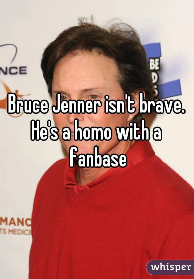 Bruce Jenner isn't brave. He's a homo with a fanbase