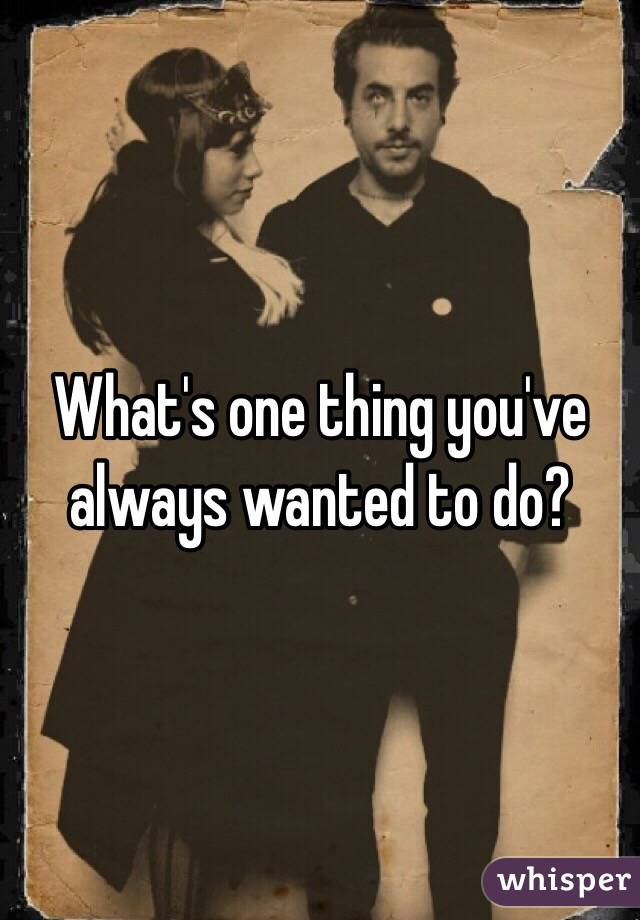 What's one thing you've always wanted to do?